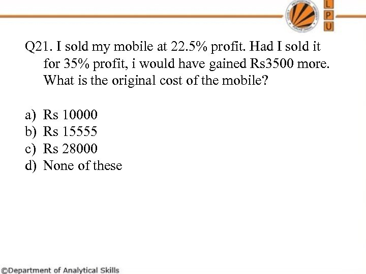 Q 21. I sold my mobile at 22. 5% profit. Had I sold it