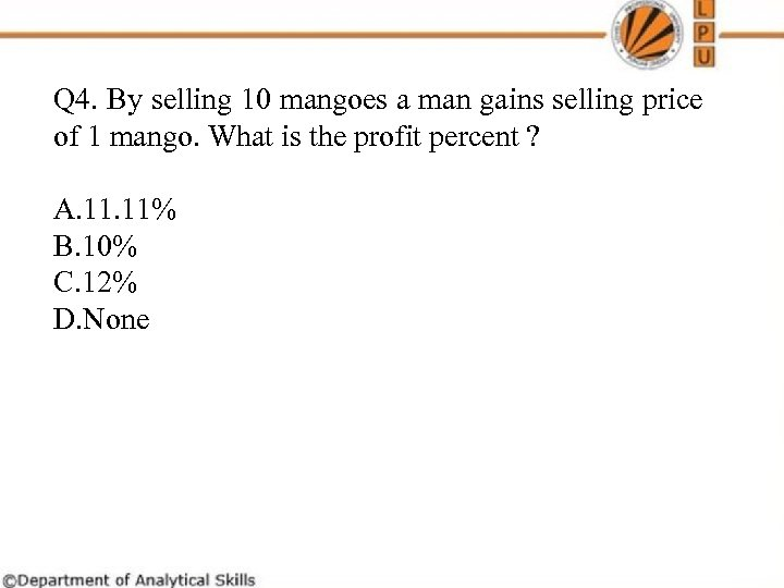 Q 4. By selling 10 mangoes a man gains selling price of 1 mango.