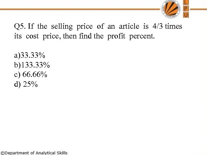Q 5. If the selling price of an article is 4/3 times its cost