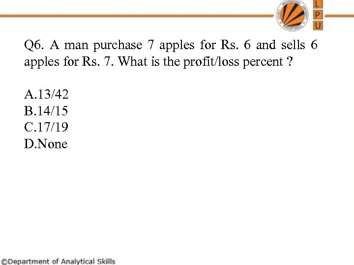 Q 6. A man purchase 7 apples for Rs. 6 and sells 6 apples