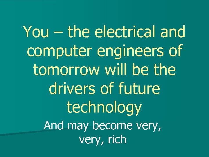 You – the electrical and computer engineers of tomorrow will be the drivers of