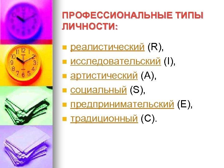 ПРОФЕССИОНАЛЬНЫЕ ТИПЫ ЛИЧНОСТИ: n n n реалистический (R), исследовательский (I), артистический (А), социальный (S),