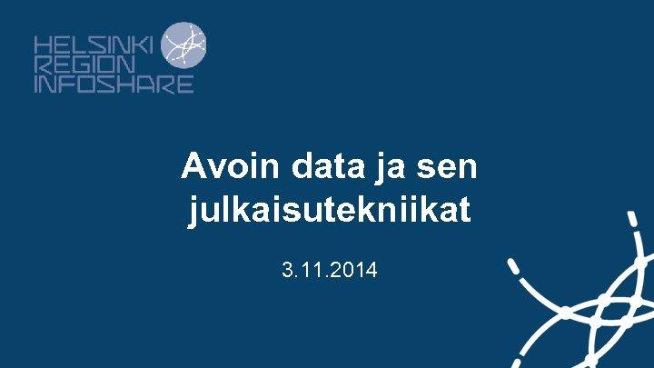 Avoin data ja sen julkaisutekniikat 3. 11. 2014