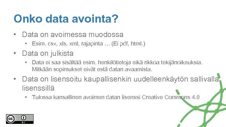 Onko data avointa? • Data on avoimessa muodossa • Esim. csv, xls, xml, rajapinta