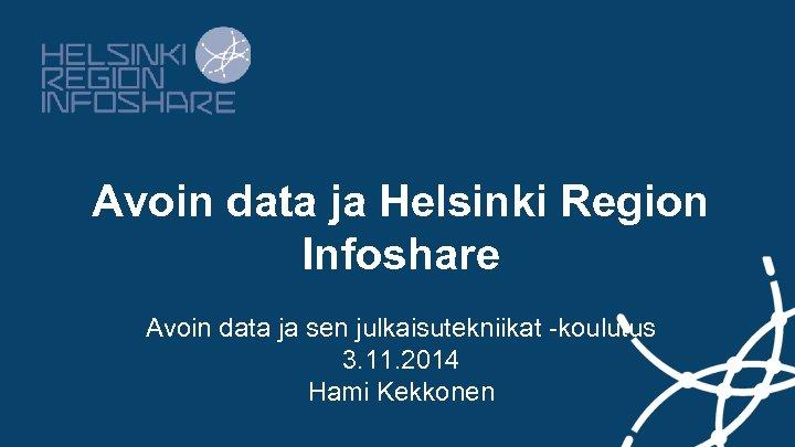 Avoin data ja Helsinki Region Infoshare Avoin data ja sen julkaisutekniikat -koulutus 3. 11.