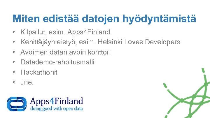 Miten edistää datojen hyödyntämistä • • • Kilpailut, esim. Apps 4 Finland Kehittäjäyhteistyö, esim.