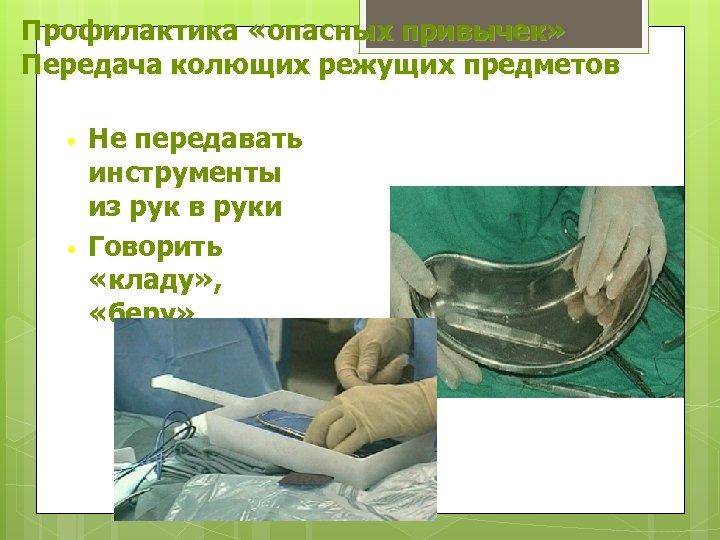 Профилактика «опасных привычек» Передача колющих режущих предметов • • Не передавать инструменты из рук