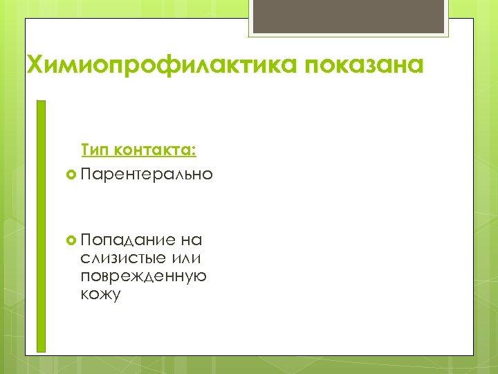 Химиопрофилактика показана Тип контакта: Парентерально Попадание на слизистые или поврежденную кожу