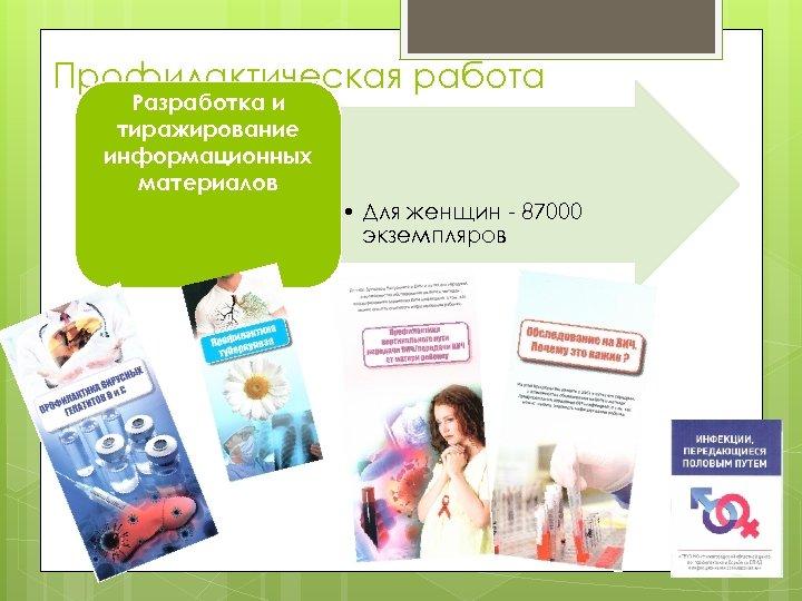 Профилактическая работа Разработка и тиражирование информационных материалов • Для женщин - 87000 экземпляров