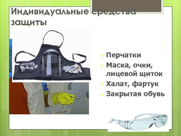 Индивидуальные средства защиты • • Перчатки Маска, очки, лицевой щиток Халат, фартук Закрытая обувь