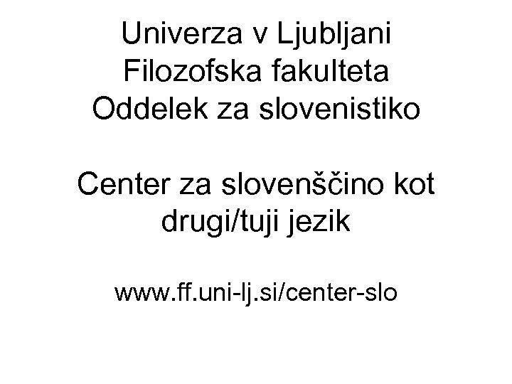 Univerza v Ljubljani Filozofska fakulteta Oddelek za slovenistiko Center za slovenščino kot drugi/tuji jezik