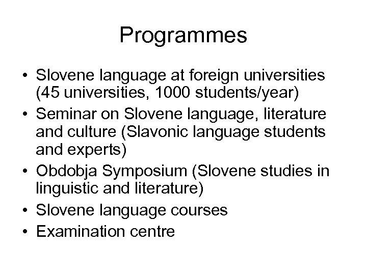 Programmes • Slovene language at foreign universities (45 universities, 1000 students/year) • Seminar on