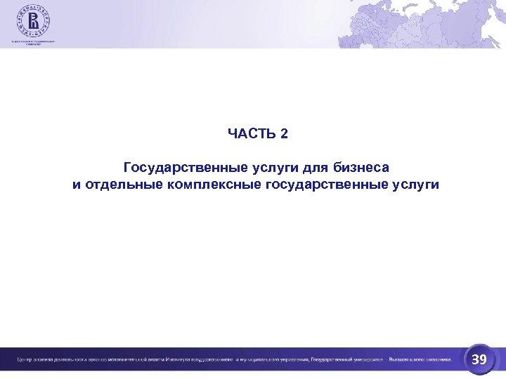 ЧАСТЬ 2 Государственные услуги для бизнеса и отдельные комплексные государственные услуги 39