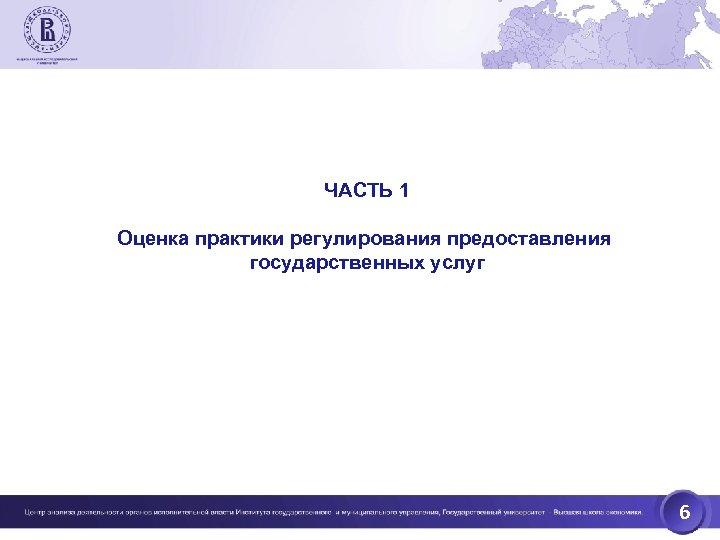 ЧАСТЬ 1 Оценка практики регулирования предоставления государственных услуг 6