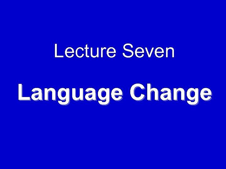 Lecture Seven Language Change