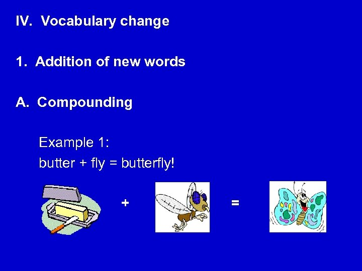 IV. Vocabulary change 1. Addition of new words A. Compounding Example 1: butter +