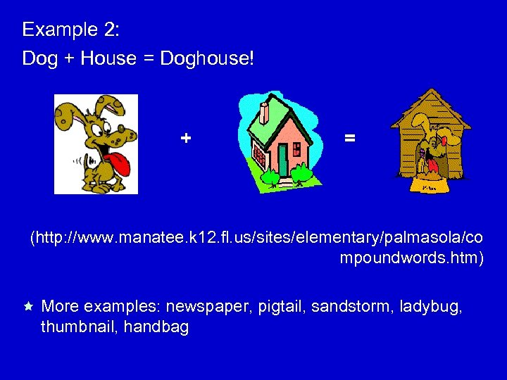 Example 2: Dog + House = Doghouse! + = (http: //www. manatee. k 12.