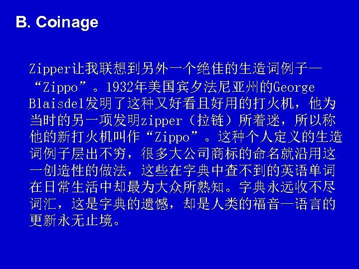 "B. Coinage Zipper让我联想到另外一个绝佳的生造词例子— ""Zippo""。1932年美国宾夕法尼亚州的George Blaisdel发明了这种又好看且好用的打火机,他为 当时的另一项发明zipper(拉链)所着迷,所以称 他的新打火机叫作""Zippo""。这种个人定义的生造 词例子层出不穷,很多大公司商标的命名就沿用这 一创造性的做法,这些在字典中查不到的英语单词 在日常生活中却最为大众所熟知。字典永远收不尽 词汇,这是字典的遗憾,却是人类的福音—语言的 更新永无止境。"
