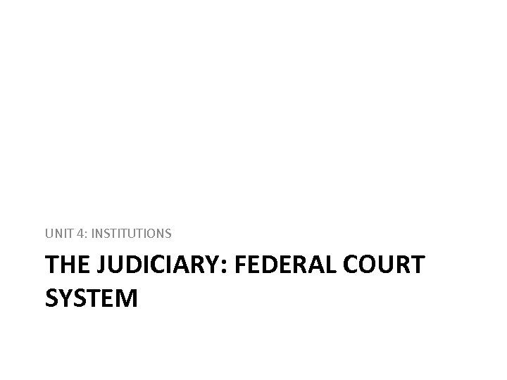 UNIT 4: INSTITUTIONS THE JUDICIARY: FEDERAL COURT SYSTEM