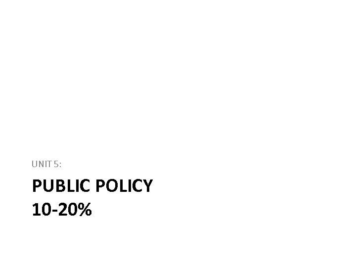 UNIT 5: PUBLIC POLICY 10 -20%