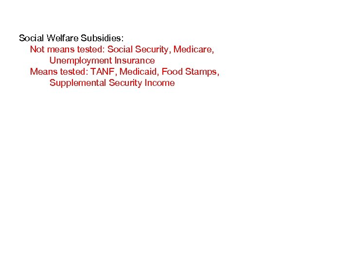 Social Welfare Subsidies: Not means tested: Social Security, Medicare, Unemployment Insurance Means tested: TANF,