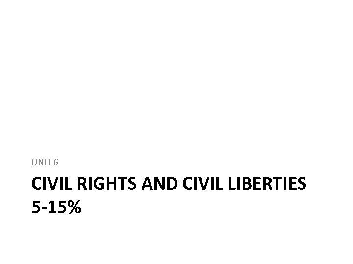 UNIT 6 CIVIL RIGHTS AND CIVIL LIBERTIES 5 -15%