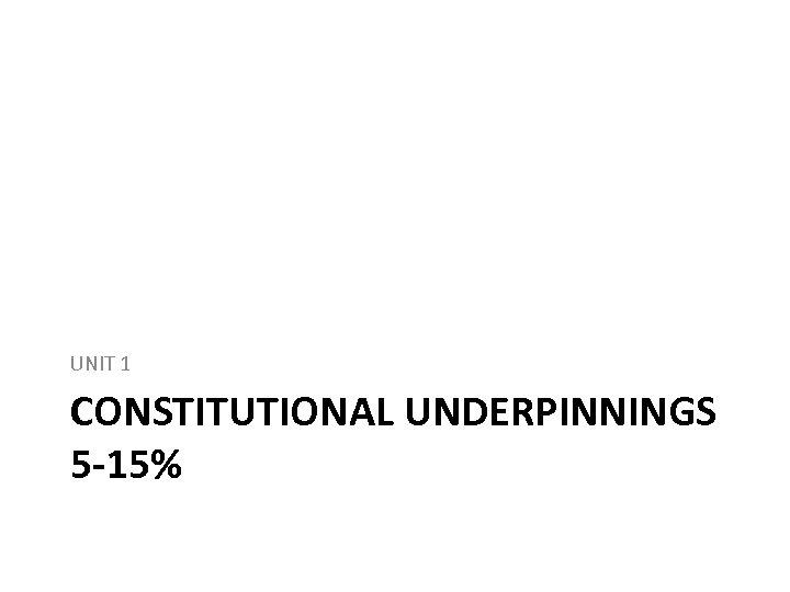 UNIT 1 CONSTITUTIONAL UNDERPINNINGS 5 -15%