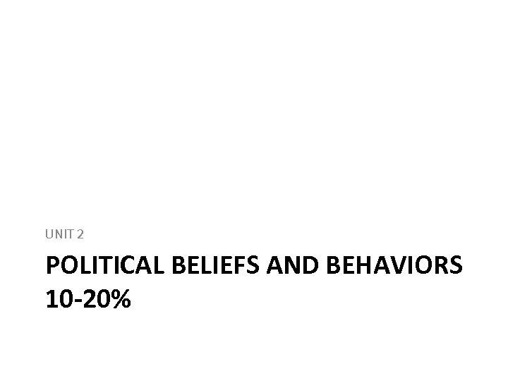 UNIT 2 POLITICAL BELIEFS AND BEHAVIORS 10 -20%