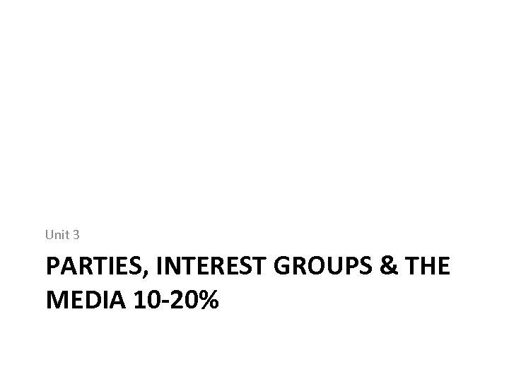 Unit 3 PARTIES, INTEREST GROUPS & THE MEDIA 10 -20%