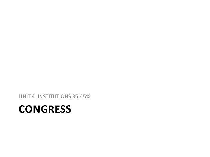 UNIT 4: INSTITUTIONS 35 -45% CONGRESS