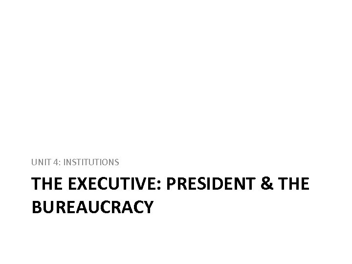 UNIT 4: INSTITUTIONS THE EXECUTIVE: PRESIDENT & THE BUREAUCRACY