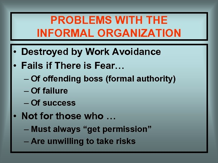 PROBLEMS WITH THE INFORMAL ORGANIZATION • Destroyed by Work Avoidance • Fails if There