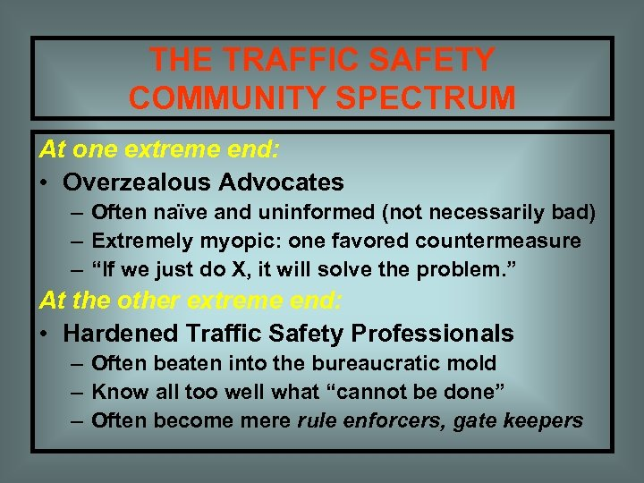 THE TRAFFIC SAFETY COMMUNITY SPECTRUM At one extreme end: • Overzealous Advocates – Often