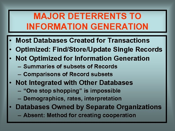 MAJOR DETERRENTS TO INFORMATION GENERATION • Most Databases Created for Transactions • Optimized: Find/Store/Update