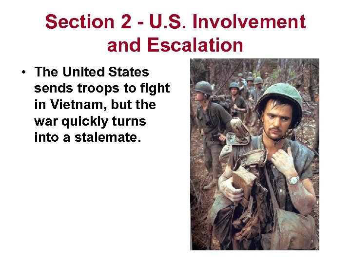 Section 2 - U. S. Involvement and Escalation • The United States sends troops