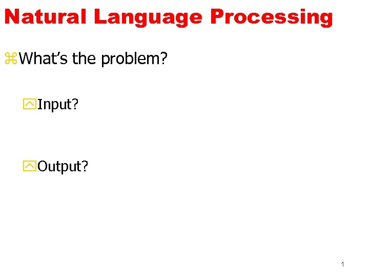 Natural Language Processing z. What's the problem? y. Input? y. Output? 1