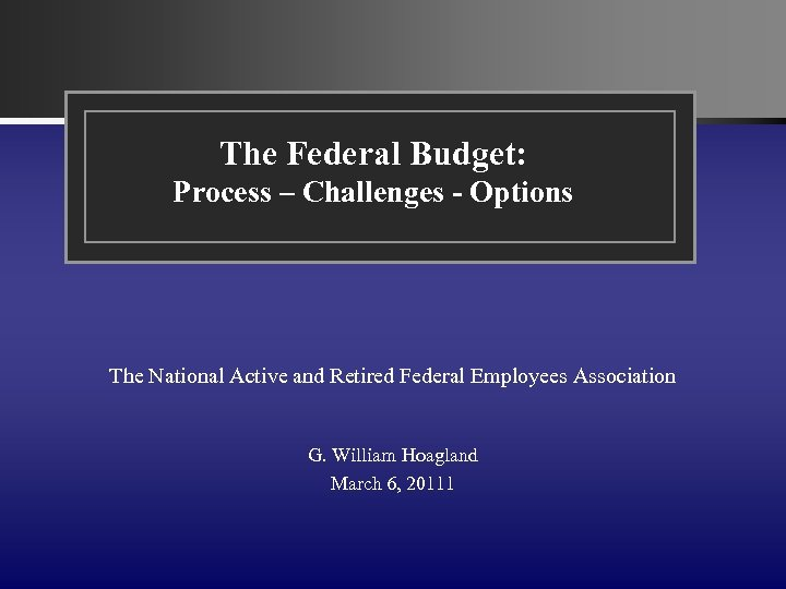 The Federal Budget: Process – Challenges - Options The National Active and Retired Federal