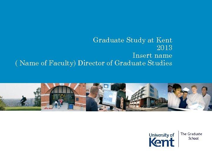 Graduate Study at Kent 2013 Insert name ( Name of Faculty) Director of Graduate