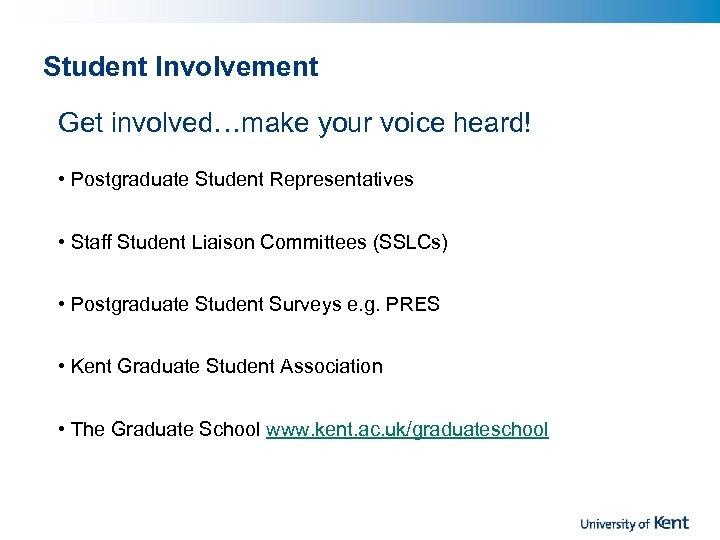 Student Involvement Get involved…make your voice heard! • Postgraduate Student Representatives • Staff Student