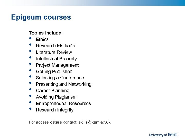Epigeum courses Topics include: Ethics Research Methods Literature Review Intellectual Property Project Management Getting