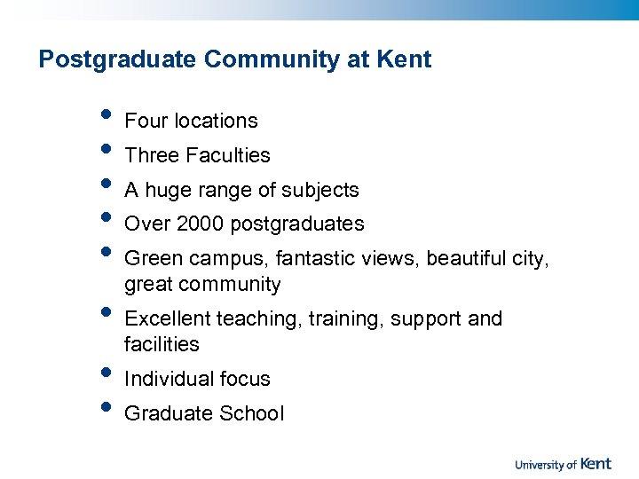 Postgraduate Community at Kent • • Four locations Three Faculties A huge range of