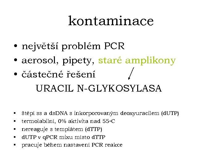 kontaminace • největší problém PCR • aerosol, pipety, staré amplikony • částečné řešení URACIL