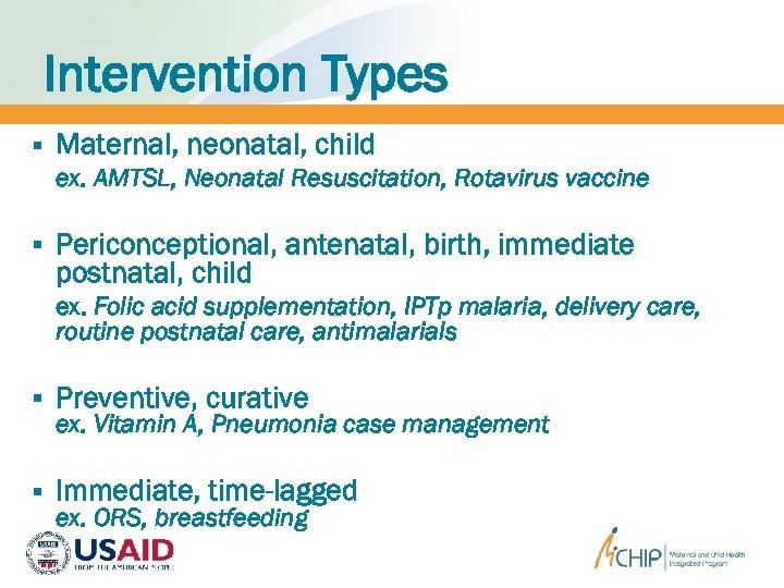 Intervention Types § Maternal, neonatal, child ex. AMTSL, Neonatal Resuscitation, Rotavirus vaccine § Periconceptional,