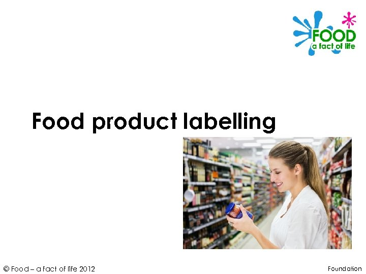 Food product labelling © Food – a fact of life 2012 Foundation
