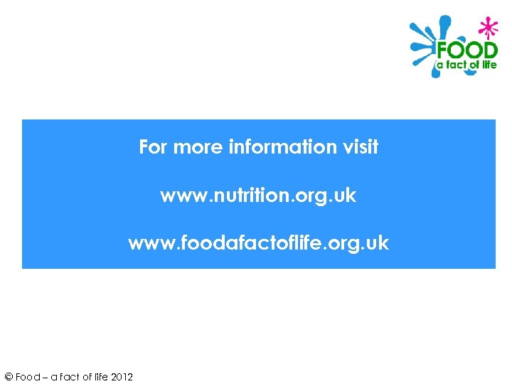For more information visit www. nutrition. org. uk www. foodafactoflife. org. uk © Food