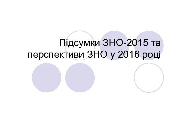 Підсумки ЗНО-2015 та перспективи ЗНО у 2016 році