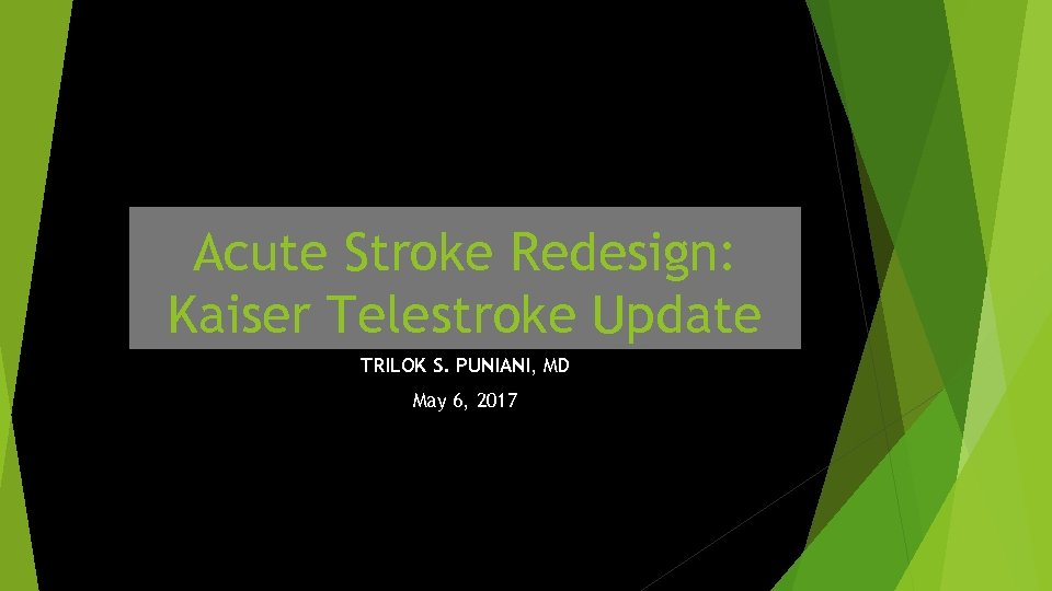 Acute Stroke Redesign: Kaiser Telestroke Update TRILOK S. PUNIANI, MD May 6, 2017