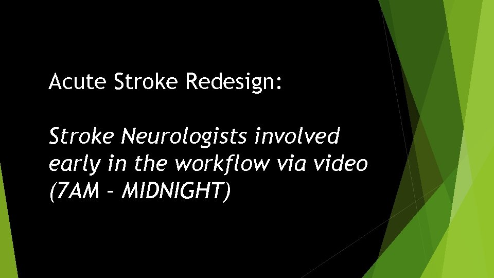 Acute Stroke Redesign: Stroke Neurologists involved early in the workflow via video (7 AM