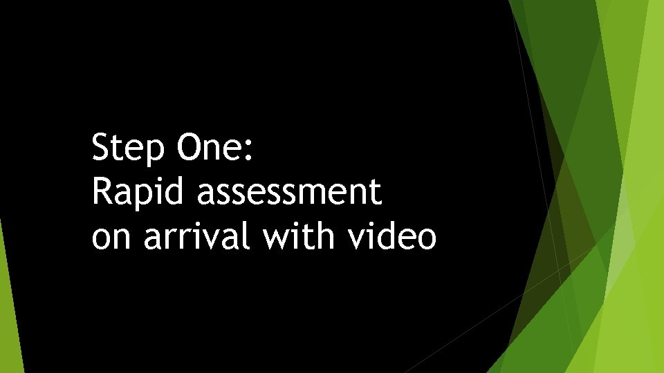 Step One: Rapid assessment on arrival with video
