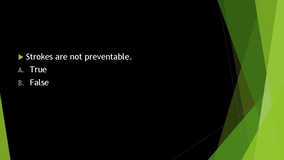 Strokes are not preventable. A. True B. False